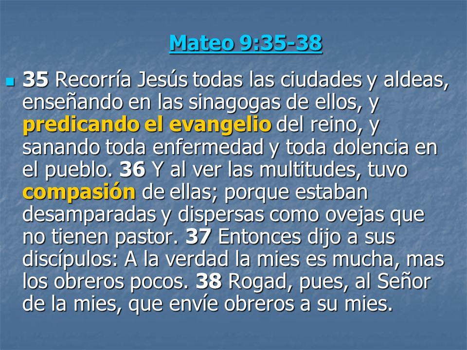 Mateo 9:35-38 Mateo 9:35-38 35 Recorría Jesús todas las ciudades y aldeas, enseñando en las sinagogas de ellos, y predicando el evangelio del reino, y