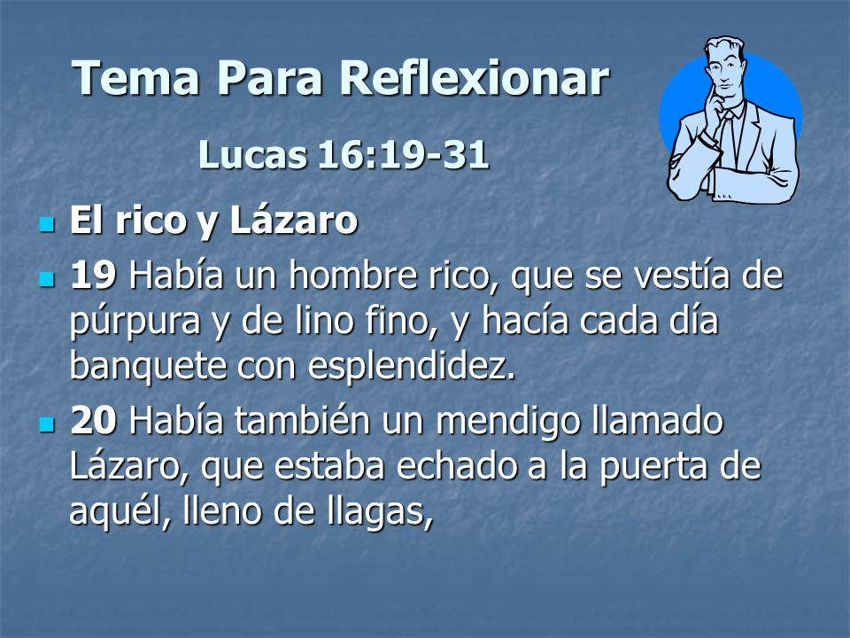 Tema Para Reflexionar Lucas 16:19-31 El rico y Lázaro El rico y Lázaro 19 Había un hombre rico, que se vestía de púrpura y de lino fino, y hacía cada
