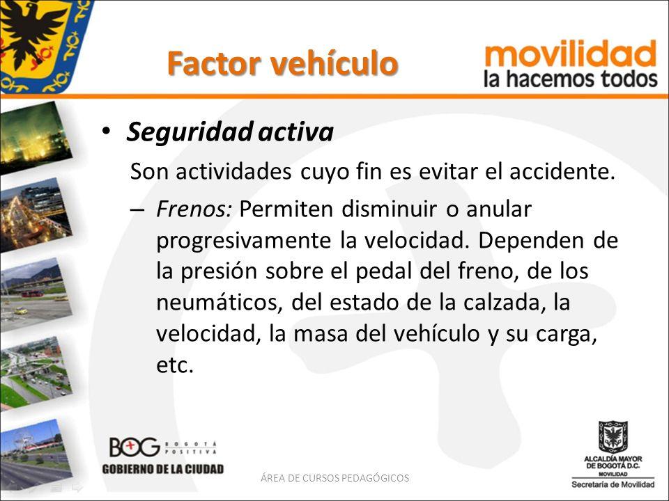 Factor vehículo Seguridad activa Son actividades cuyo fin es evitar el accidente. – Frenos: Permiten disminuir o anular progresivamente la velocidad.