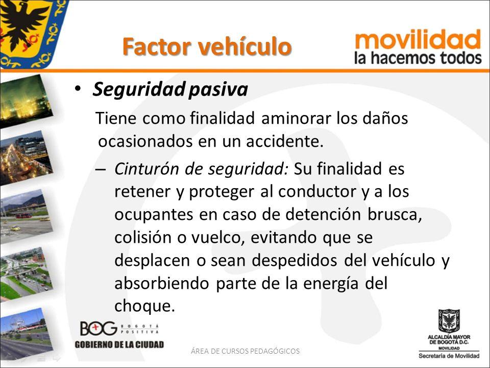 Factor vehículo Seguridad pasiva Tiene como finalidad aminorar los daños ocasionados en un accidente. – Cinturón de seguridad: Su finalidad es retener