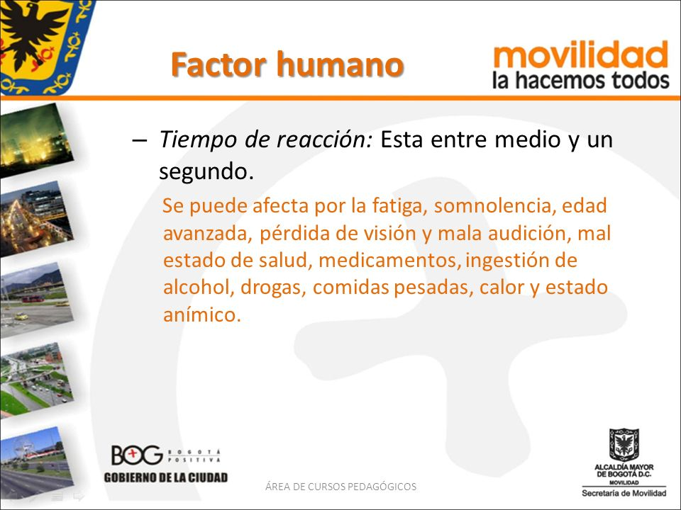 Factor humano – Tiempo de reacción: Esta entre medio y un segundo. Se puede afecta por la fatiga, somnolencia, edad avanzada, pérdida de visión y mala