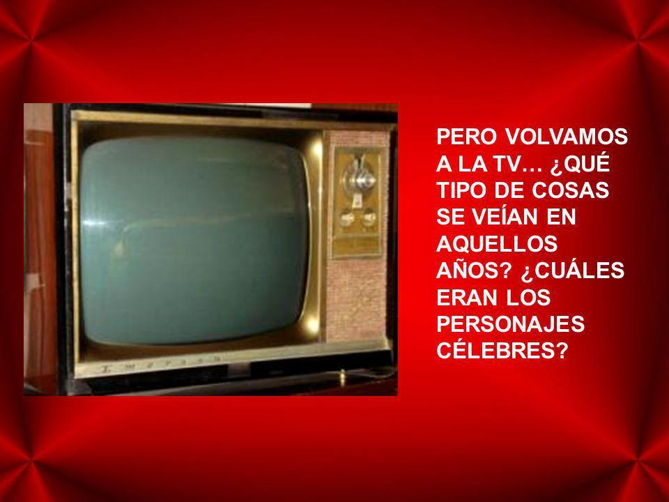 PERO VOLVAMOS A LA TV… ¿QUÉ TIPO DE COSAS SE VEÍAN EN AQUELLOS AÑOS.