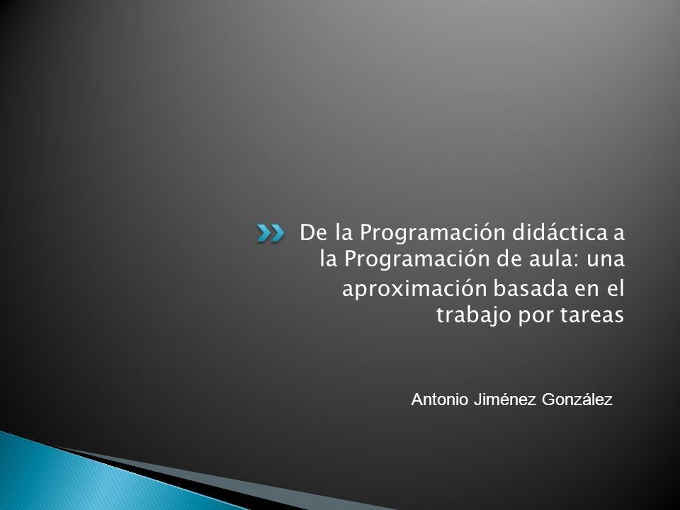 De la Programación didáctica a la Programación de aula: una aproximación basada en el trabajo por tareas Antonio Jiménez González
