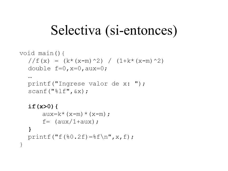 Selectiva (si-entonces) void main(){ //f(x) = (k*(x-m)^2) / (1+k*(x-m)^2) double f=0,x=0,aux=0; … printf(