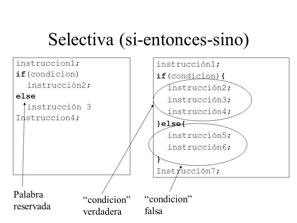 Selectiva (si-entonces-sino) instruccion1; if(condicion) instrucción2; else instrucción 3 Instruccion4; instrucción1; if(condicion){ instrucción2; ins