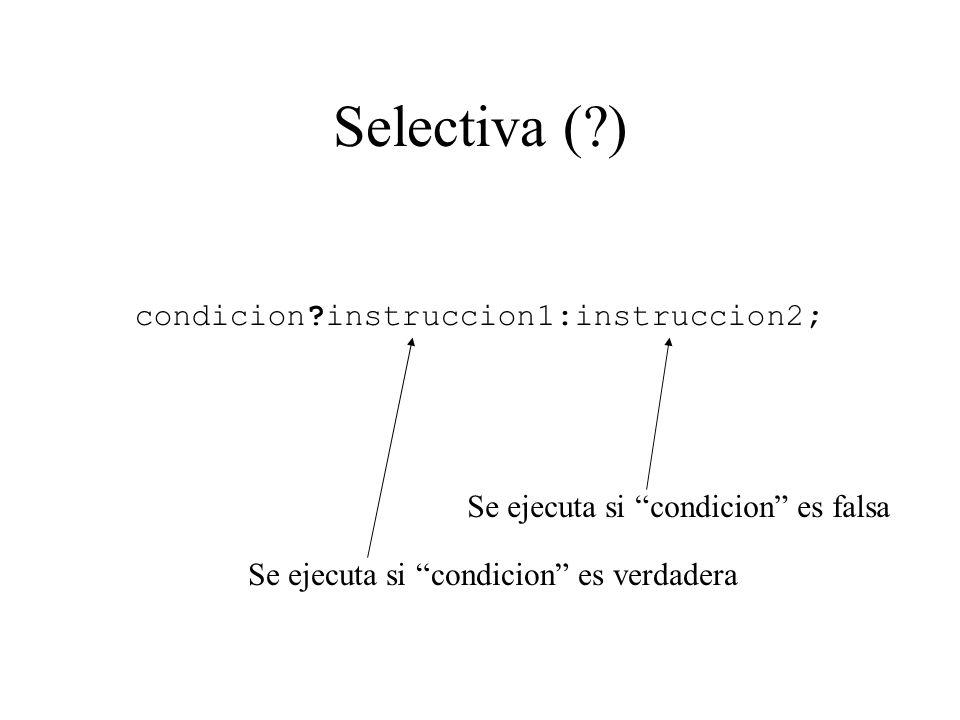 Selectiva (?) condicion?instruccion1:instruccion2; Se ejecuta si condicion es verdadera Se ejecuta si condicion es falsa