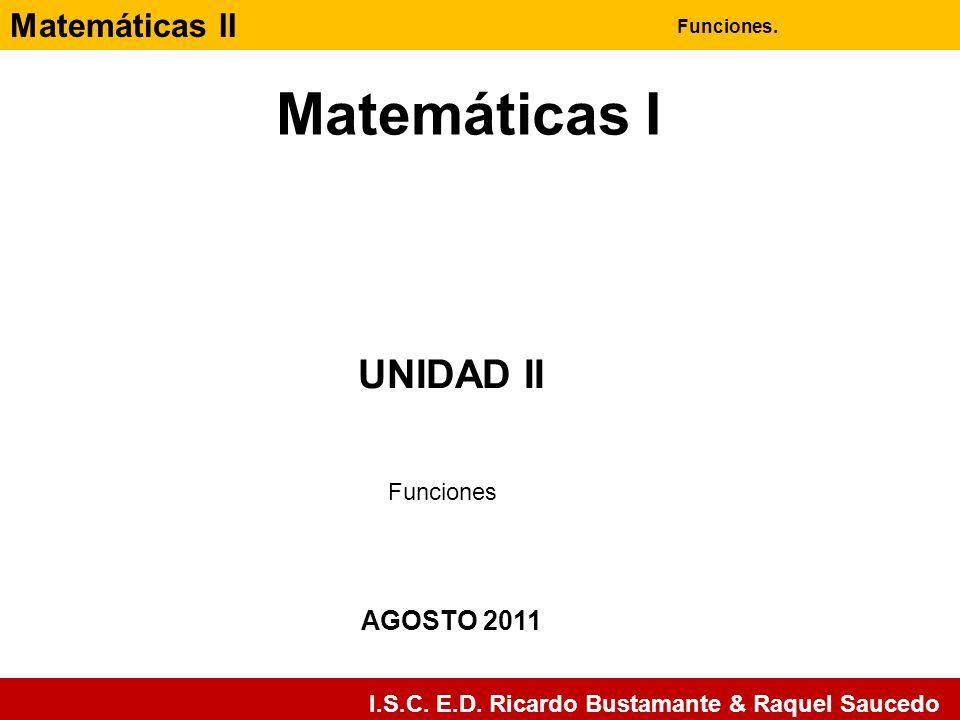 Matemáticas II Funciones. I.S.C. E.D. Ricardo Bustamante & Raquel Saucedo Matemáticas I AGOSTO 2011 UNIDAD II Funciones