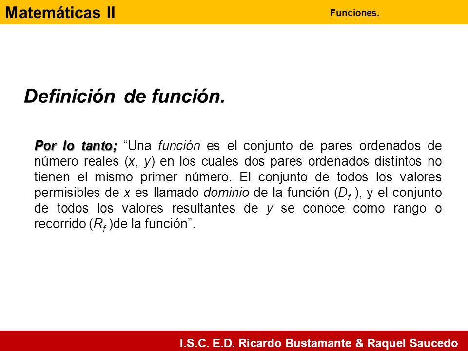 Matemáticas II Funciones. I.S.C. E.D. Ricardo Bustamante & Raquel Saucedo Por lo tanto; Por lo tanto; Una función es el conjunto de pares ordenados de
