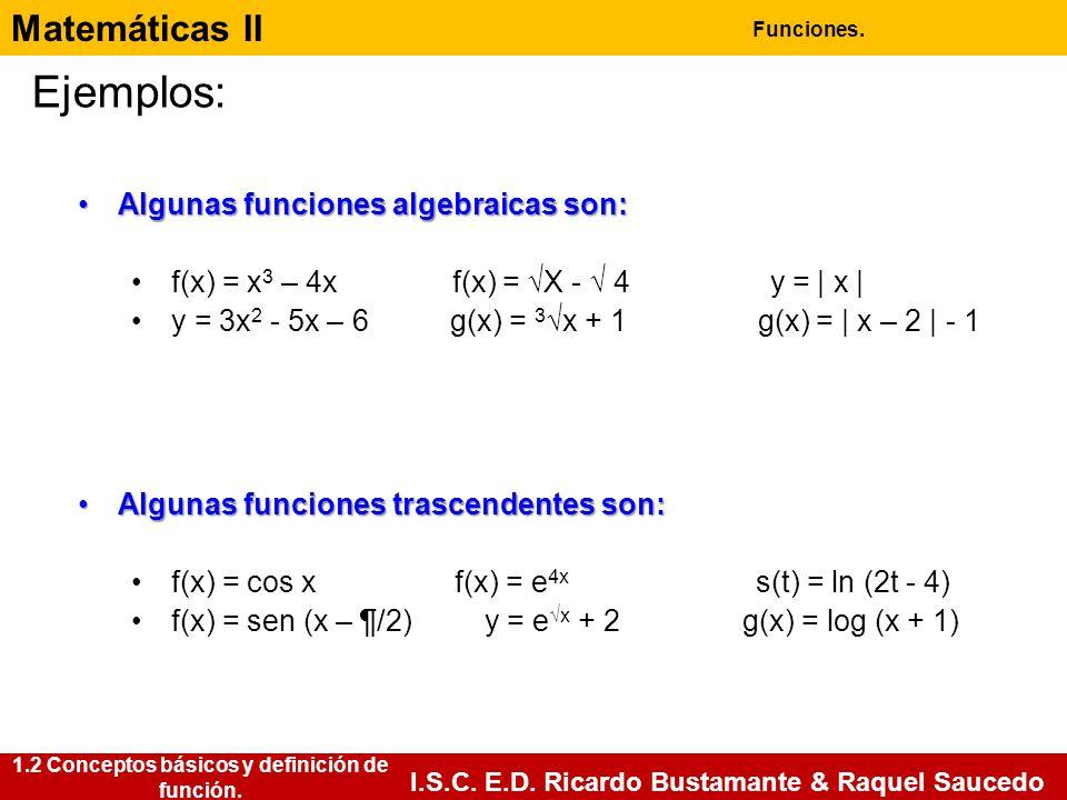 Matemáticas II Funciones. I.S.C. E.D. Ricardo Bustamante & Raquel Saucedo Ejemplos: Algunas funciones algebraicas son:Algunas funciones algebraicas so