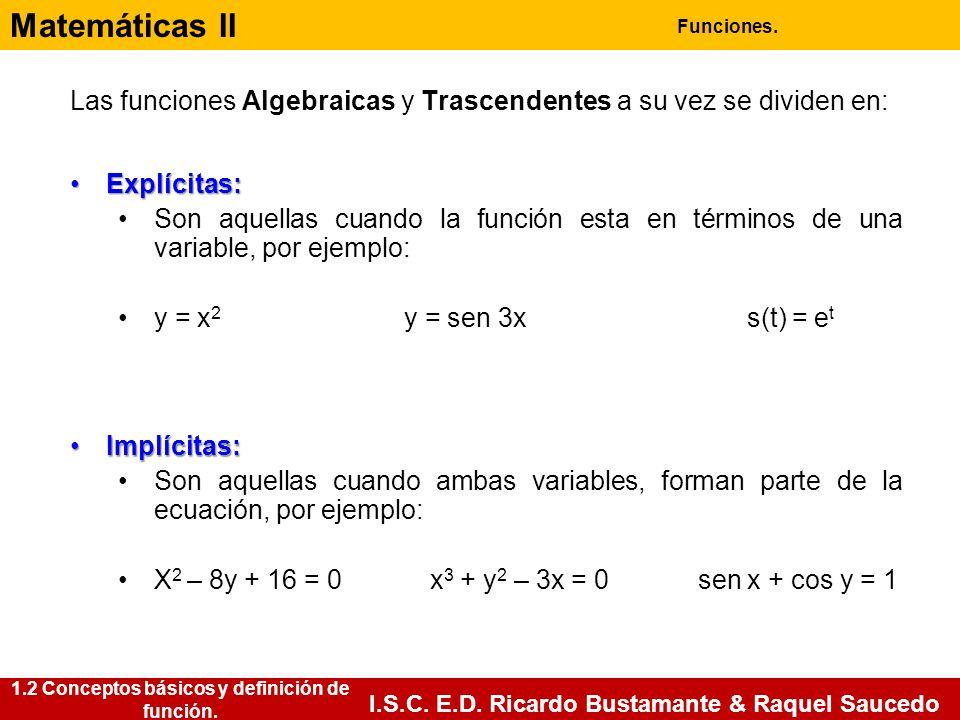 Matemáticas II Funciones. I.S.C. E.D. Ricardo Bustamante & Raquel Saucedo Las funciones Algebraicas y Trascendentes a su vez se dividen en: Explícitas