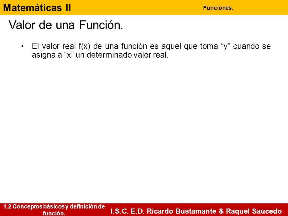 Matemáticas II Funciones. I.S.C. E.D. Ricardo Bustamante & Raquel Saucedo Valor de una Función. El valor real f(x) de una función es aquel que toma y