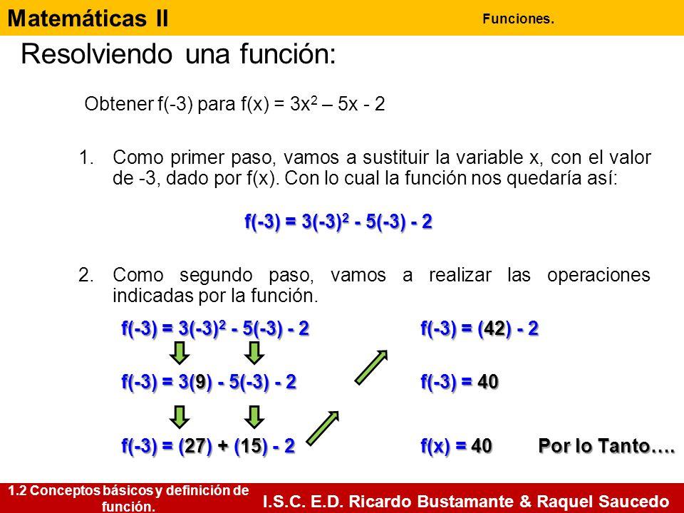 Matemáticas II Funciones. I.S.C. E.D. Ricardo Bustamante & Raquel Saucedo Resolviendo una función: f(-3) = 3(-3) 2 - 5(-3) - 2 Obtener f(-3) para f(x)