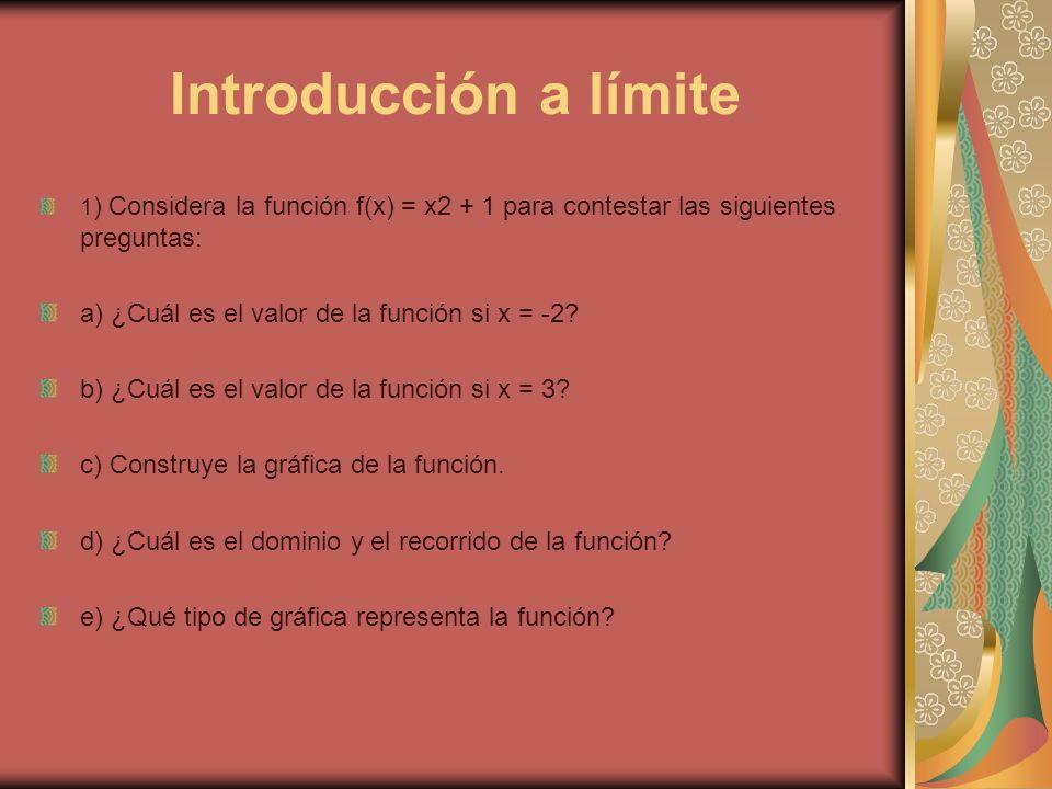 Introducción a límite 1 ) Considera la función f(x) = x2 + 1 para contestar las siguientes preguntas: a) ¿Cuál es el valor de la función si x = -2? b)