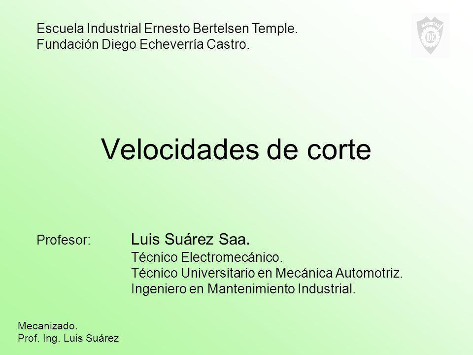 Velocidades de corte Profesor: Luis Suárez Saa. Técnico Electromecánico. Técnico Universitario en Mecánica Automotriz. Ingeniero en Mantenimiento Indu