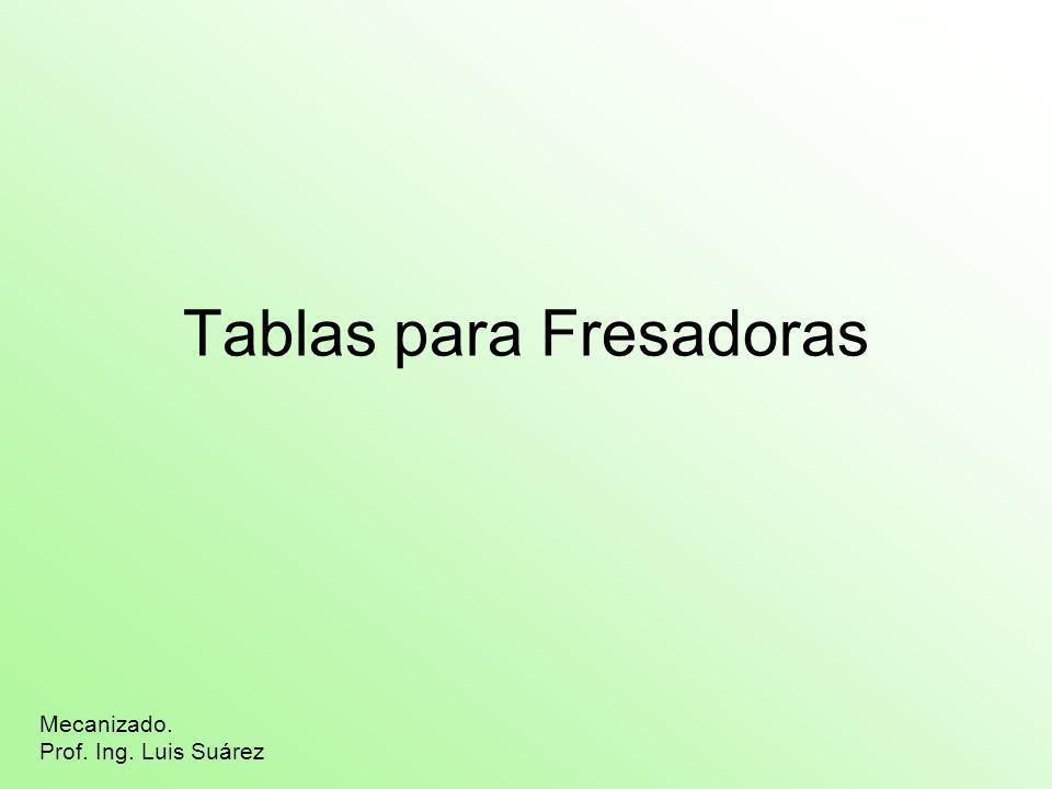 Tablas para Fresadoras Mecanizado. Prof. Ing. Luis Suárez