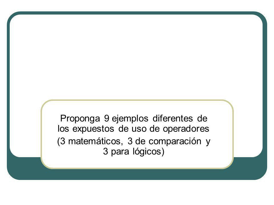 Proponga 9 ejemplos diferentes de los expuestos de uso de operadores (3 matemáticos, 3 de comparación y 3 para lógicos)