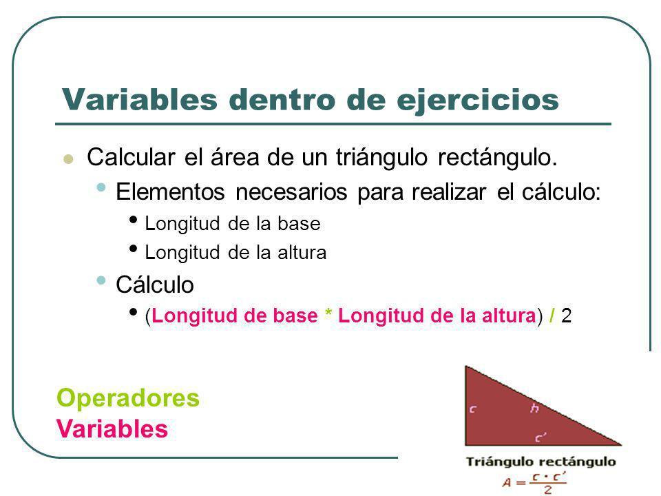 Variables dentro de ejercicios Calcular el área de un triángulo rectángulo. Elementos necesarios para realizar el cálculo: Longitud de la base Longitu