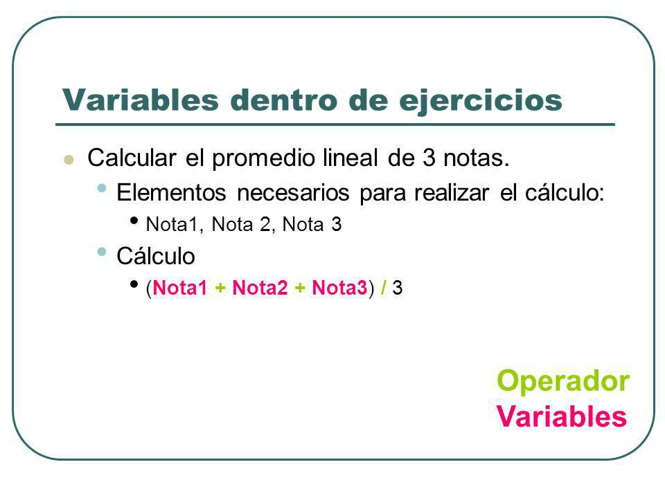 Variables dentro de ejercicios Calcular el promedio lineal de 3 notas. Elementos necesarios para realizar el cálculo: Nota1, Nota 2, Nota 3 Cálculo (N