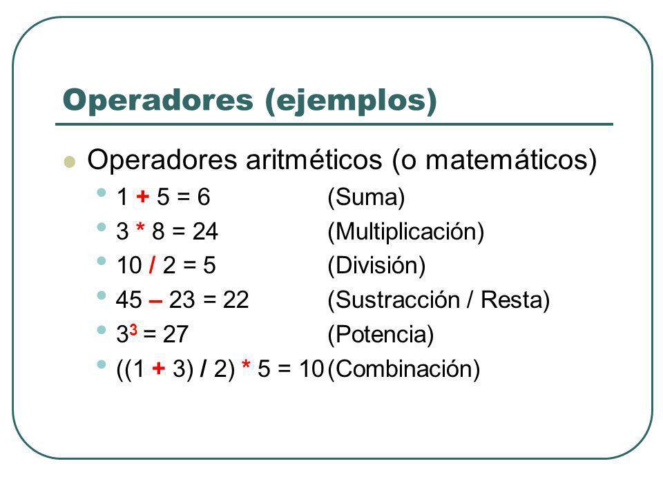 Operadores (ejemplos) Operadores aritméticos (o matemáticos) 1 + 5 = 6 (Suma) 3 * 8 = 24 (Multiplicación) 10 / 2 = 5(División) 45 – 23 = 22(Sustracció