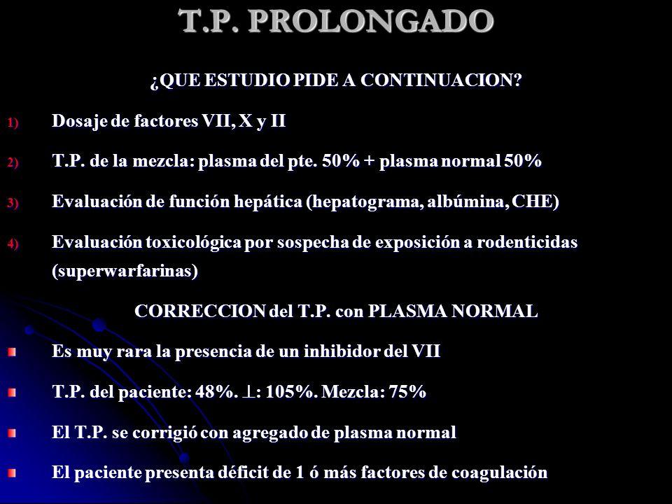 T.P. PROLONGADO ¿QUE ESTUDIO PIDE A CONTINUACION? 1) Dosaje de factores VII, X y II 2) T.P. de la mezcla: plasma del pte. 50% + plasma normal 50% 3) E