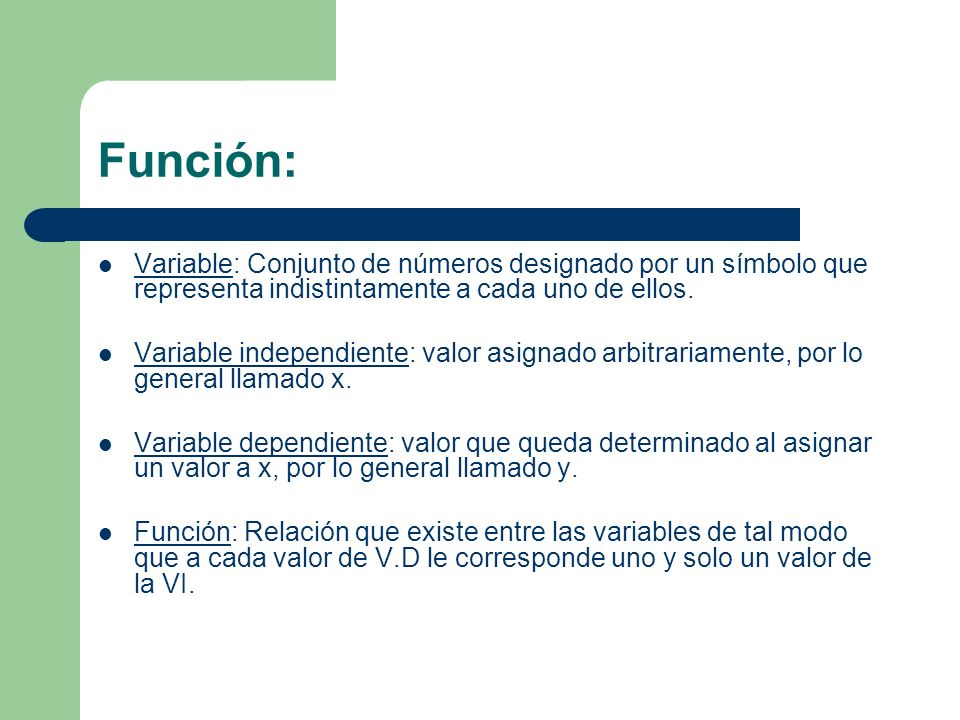 Función: Variable: Conjunto de números designado por un símbolo que representa indistintamente a cada uno de ellos. Variable independiente: valor asig