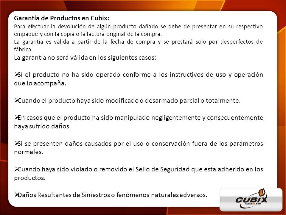 www.cubixlat.com Garantía de Productos en Cubix: Para efectuar la devolución de algún producto dañado se debe de presentar en su respectivo empaque y