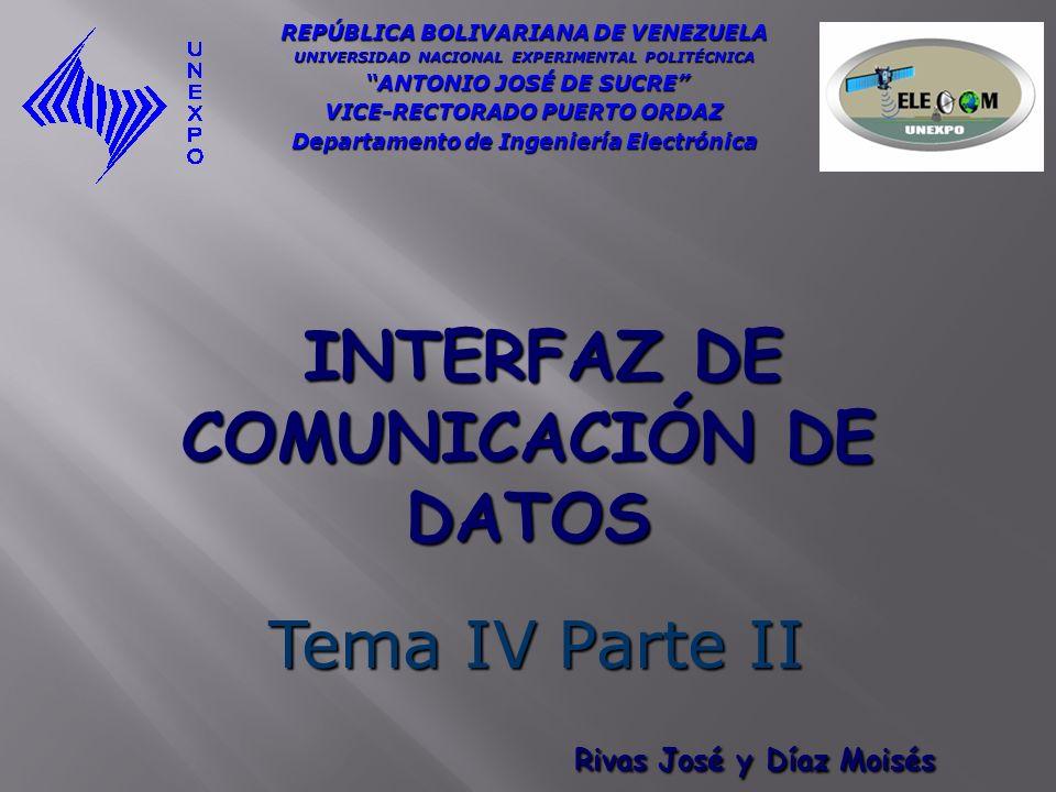 INTERFAZ DE COMUNICACIÓN DE DATOS INTERFAZ DE COMUNICACIÓN DE DATOS Tema IV Parte II REPÚBLICA BOLIVARIANA DE VENEZUELA UNIVERSIDAD NACIONAL EXPERIMEN