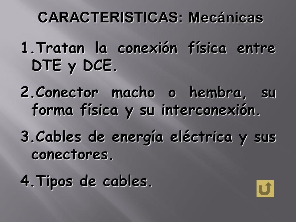 CARACTERISTICAS: Mecánicas 1.Tratan la conexión física entre DTE y DCE. 2.Conector macho o hembra, su forma física y su interconexión. 3.Cables de ene