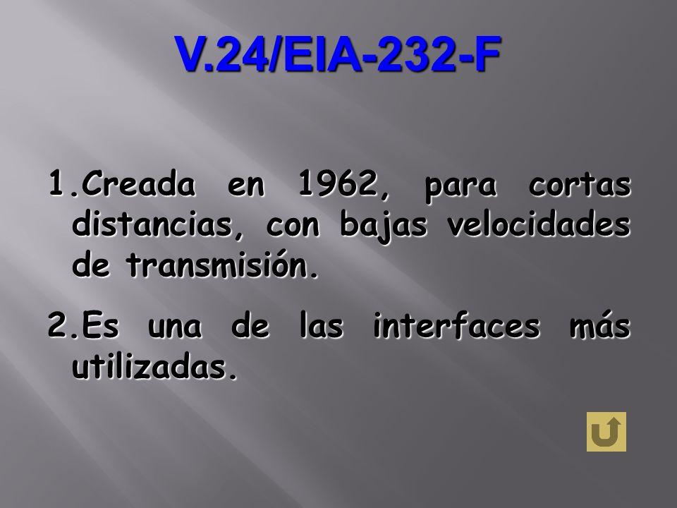 V.24/EIA-232-F 1.Creada en 1962, para cortas distancias, con bajas velocidades de transmisión. 2.Es una de las interfaces más utilizadas.