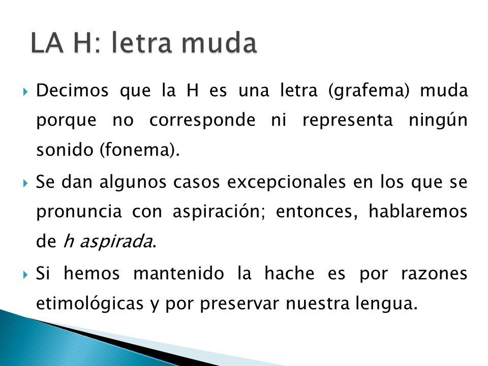 Decimos que la H es una letra (grafema) muda porque no corresponde ni representa ningún sonido (fonema). Se dan algunos casos excepcionales en los que