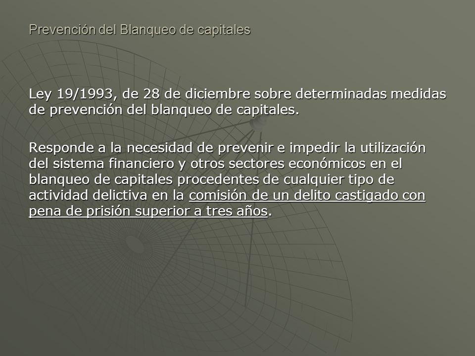 Prevención del Blanqueo de capitales Ley 19/1993, de 28 de diciembre sobre determinadas medidas de prevención del blanqueo de capitales. Responde a la