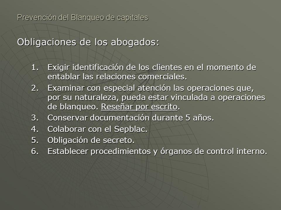 Prevención del Blanqueo de capitales Obligaciones de los abogados: 1.Exigir identificación de los clientes en el momento de entablar las relaciones co