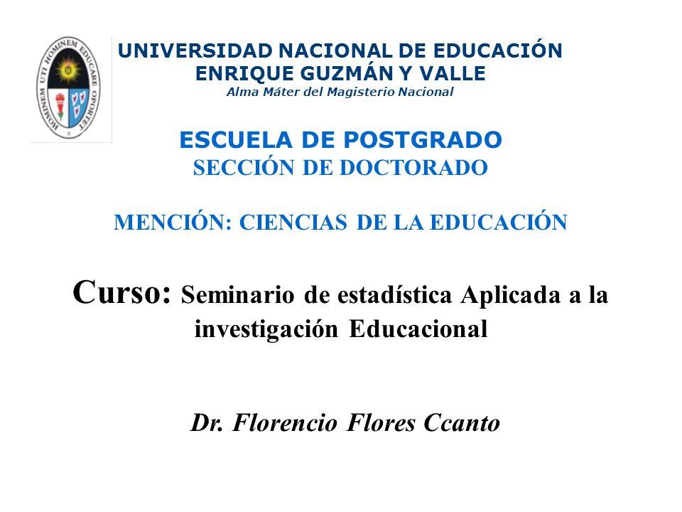 Curso: Seminario de estadística Aplicada a la investigación Educacional UNIVERSIDAD NACIONAL DE EDUCACIÓN ENRIQUE GUZMÁN Y VALLE Alma Máter del Magisterio Nacional ESCUELA DE POSTGRADO SECCIÓN DE DOCTORADO MENCIÓN: CIENCIAS DE LA EDUCACIÓN Dr.
