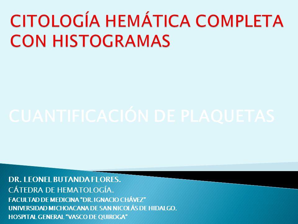 CUANTIFICACIÓN DE PLAQUETAS DR. LEONEL BUTANDA FLORES. CÁTEDRA DE HEMATOLOGÍA. FACULTAD DE MEDICINA DR. IGNACIO CHÁVEZ UNIVERSIDAD MICHOACANA DE SAN N