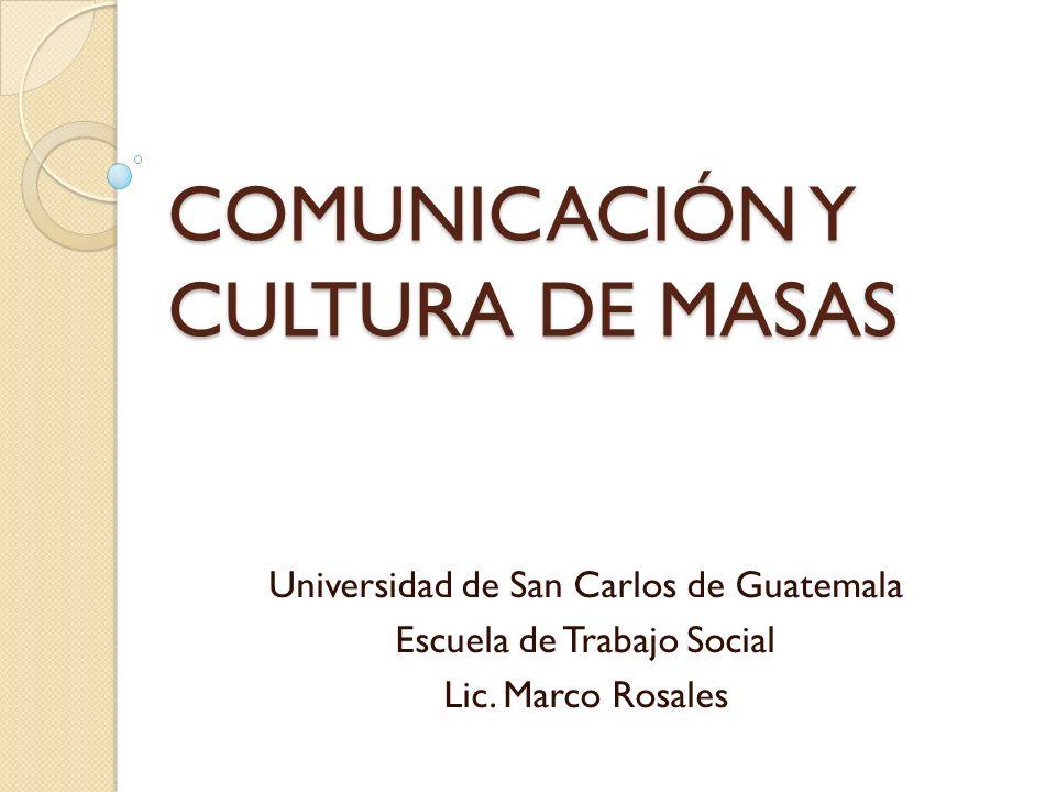 COMUNICACIÓN Y CULTURA DE MASAS Universidad de San Carlos de Guatemala Escuela de Trabajo Social Lic. Marco Rosales