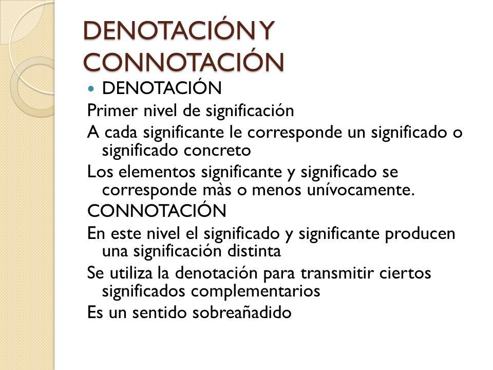 DENOTACIÓN Y CONNOTACIÓN DENOTACIÓN Primer nivel de significación A cada significante le corresponde un significado o significado concreto Los element