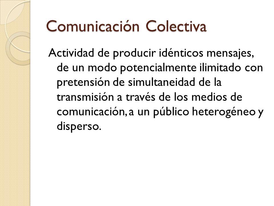 Comunicación Colectiva Actividad de producir idénticos mensajes, de un modo potencialmente ilimitado con pretensión de simultaneidad de la transmisión