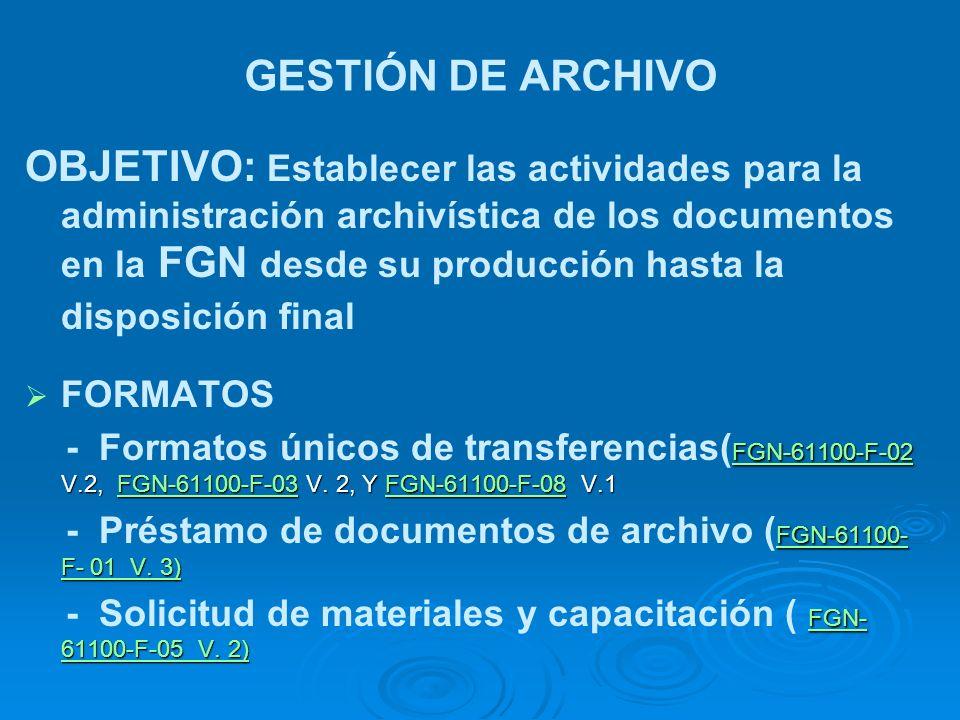 GESTIÓN DE ARCHIVO OBJETIVO: Establecer las actividades para la administración archivística de los documentos en la FGN desde su producción hasta la d