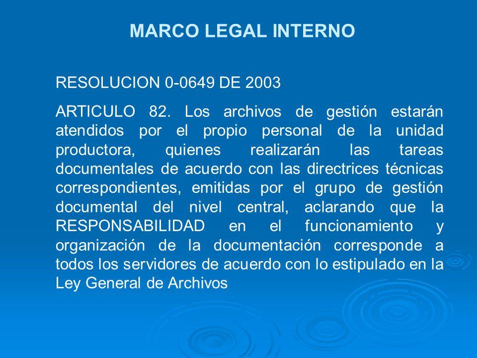 MARCO LEGAL INTERNO RESOLUCION 0-0649 DE 2003 ARTICULO 82. Los archivos de gestión estarán atendidos por el propio personal de la unidad productora, q