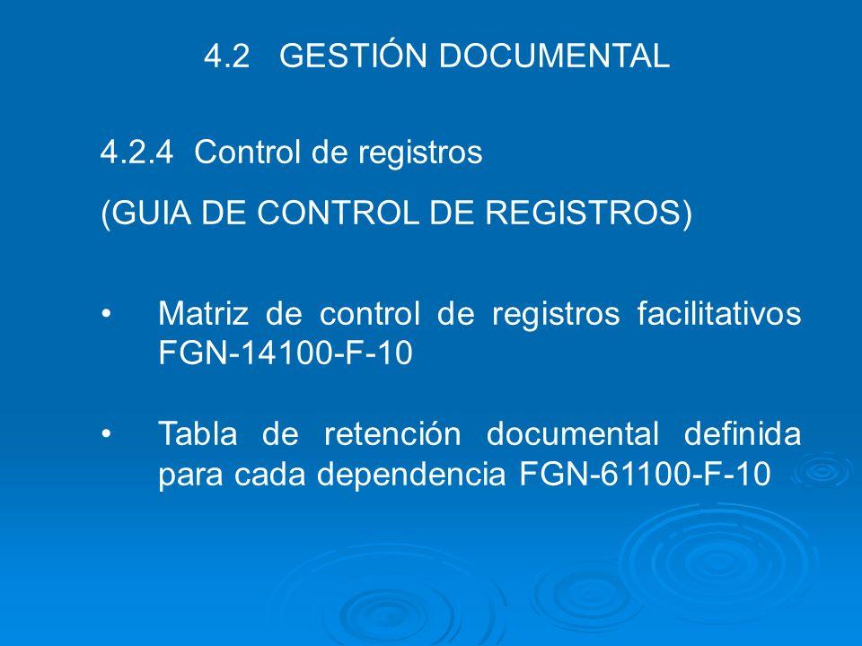 4.2 GESTIÓN DOCUMENTAL 4.2.4 Control de registros (GUIA DE CONTROL DE REGISTROS) Matriz de control de registros facilitativos FGN-14100-F-10 Tabla de
