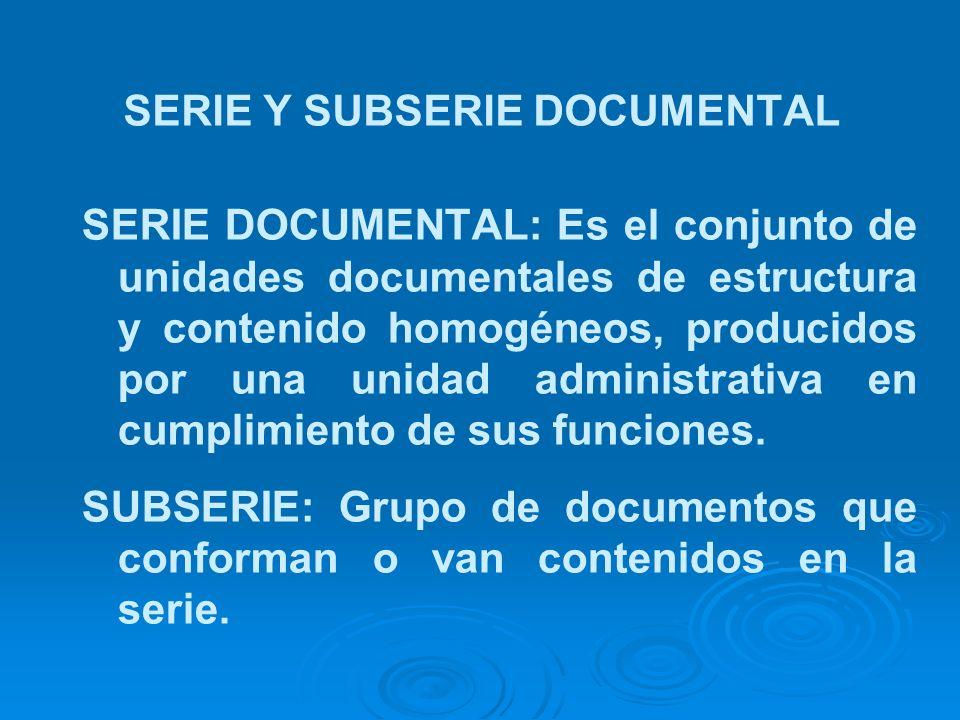 SERIE Y SUBSERIE DOCUMENTAL SERIE DOCUMENTAL: Es el conjunto de unidades documentales de estructura y contenido homogéneos, producidos por una unidad