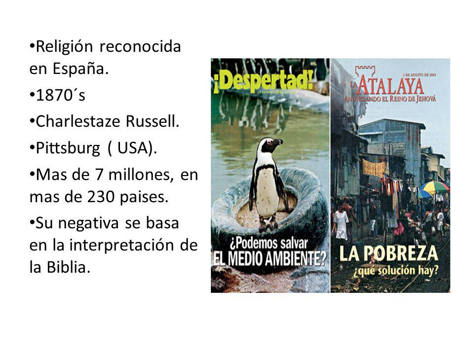 Religión reconocida en España. 1870´s Charlestaze Russell. Pittsburg ( USA). Mas de 7 millones, en mas de 230 paises. Su negativa se basa en la interp