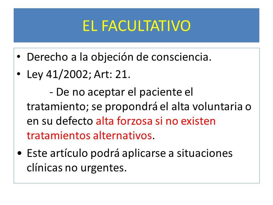 EL FACULTATIVO Derecho a la objeción de consciencia. Ley 41/2002; Art: 21. - De no aceptar el paciente el tratamiento; se propondrá el alta voluntaria