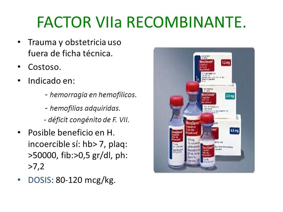 FACTOR VIIa RECOMBINANTE. Trauma y obstetricia uso fuera de ficha técnica. Costoso. Indicado en: - hemorragia en hemofílicos. - hemofilias adquiridas.