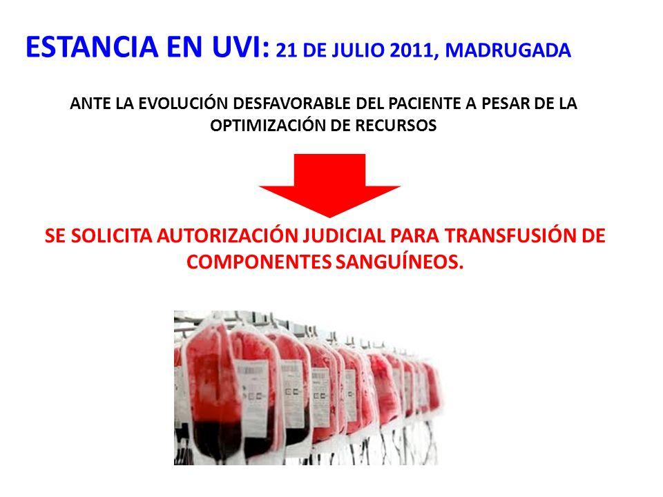 SE SOLICITA AUTORIZACIÓN JUDICIAL PARA TRANSFUSIÓN DE COMPONENTES SANGUÍNEOS. ESTANCIA EN UVI: 21 DE JULIO 2011, MADRUGADA ANTE LA EVOLUCIÓN DESFAVORA