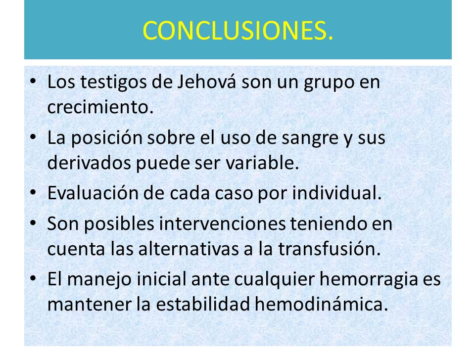 CONCLUSIONES. Los testigos de Jehová son un grupo en crecimiento. La posición sobre el uso de sangre y sus derivados puede ser variable. Evaluación de