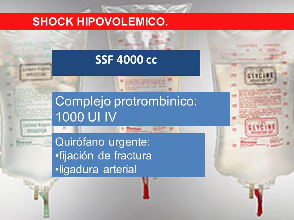 SSF 4000 cc Complejo protrombinico: 1000 UI IV Quirófano urgente: fijación de fractura ligadura arterial SHOCK HIPOVOLEMICO.