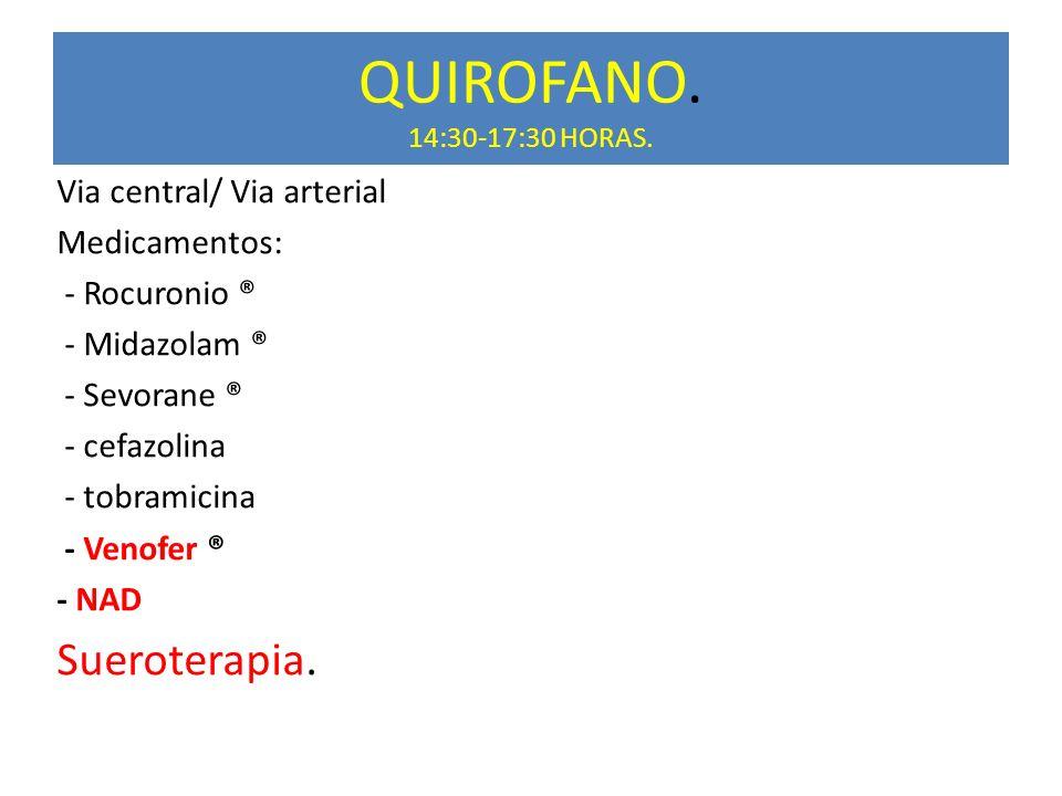 QUIROFANO. 14:30-17:30 HORAS. Via central/ Via arterial Medicamentos: - Rocuronio ® - Midazolam ® - Sevorane ® - cefazolina - tobramicina - Venofer ®