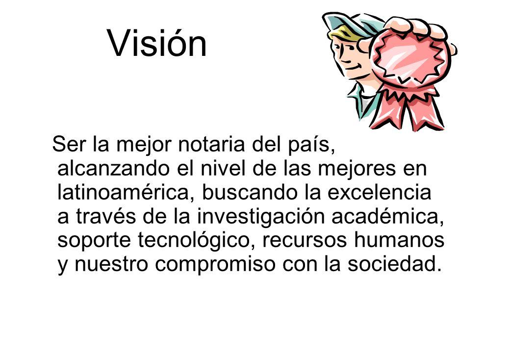 Visión Ser la mejor notaria del país, alcanzando el nivel de las mejores en latinoamérica, buscando la excelencia a través de la investigación académi