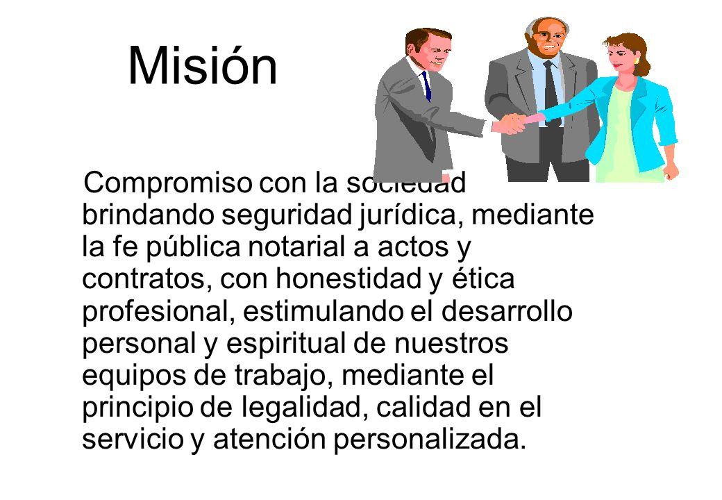 Misión Compromiso con la sociedad brindando seguridad jurídica, mediante la fe pública notarial a actos y contratos, con honestidad y ética profesiona